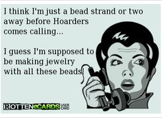 I guess I am supposed to be making jewelry with all of these beads! #hoarders
