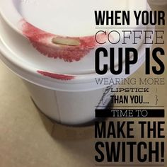When your coffee cup is wearing more lipstick than you ..... Time to make the switch!!! www.lastinglip.ca
