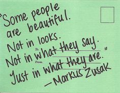 """Some people are beautiful. Not in looks. Not in what they say. Just in what they are."" - Markus Zusak"
