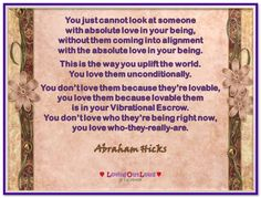 You just cannot look at someone with absolute love in your being, without them coming into alignment with the absolute love in your being. This is the way you uplift the world. You love them unconditionally. You don't love them because they're lovable, you love them because lovable them is in your Vibrational Escrow. You don't love who they're being right now, you love who-they-really-are. (For more text click twice then.. See more)  Abraham-Hicks Quotes (AHQ3045) #love #relationship