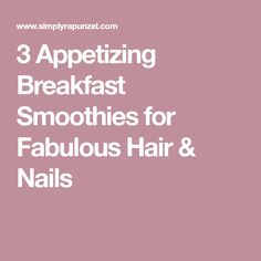 3 Appetizing Breakfast Smoothies for Fabulous Hair & Nails