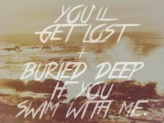 """•You'll get lost + buried deep if you swim with me•   """"Slow Life"""" by Of Monsters and Men"""