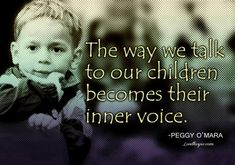 Don't let that voice be harsh, critical and disapproving. That voice will be with your child all the rest of their life. How sad if it was a voice to dread. It should be a welcomed voice of reason, generosity, encouragement and caring. If I thought my children heard my voice that way I would want to apologize forever. ...Carol