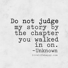 Do not judge my story by the chapter you walked in on. - Unknown, livelifehappy.com