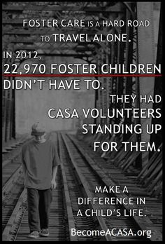 The journey through the child welfare system to a safe, loving forever home is a long road made easier with the support of a CASA volunteer. In 2012, the CASA community served 22,970 foster children by giving them a voice in the court.