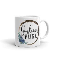 Gardening Mug / Gardener Fuel Coffee Mug / Gift for Gardeners & Garden Lovers / Printing