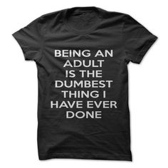Do you think being an adult sucks? Show people the dumbest thing you have done, with this great shirt!