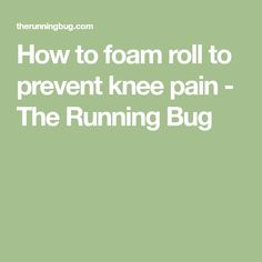 How to foam roll to prevent knee pain - The Running Bug