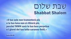 Shabbat Shalom ...  Il giorno arriva in cui la profezia di Isaia si adempirà:   «Il tuo sole non tramonterà più e la tua luna non si ritirerà più, perché YHWH sarà la tua luce perpetua e i giorni del tuo lutto saranno finiti.»
