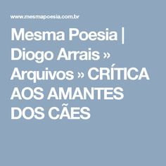 Mesma Poesia   Diogo Arrais » Arquivos » CRÍTICA AOS AMANTES DOS CÃES