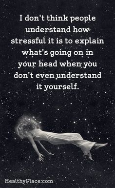 Quotes on Mental Illness Stigma Quote on mental health stigma - I don't think people understand how stressful it is to explain what's going on in your head when you don't even understand it yourself. Mental Illness Stigma, Mental Health Stigma, Mental Health Quotes, Mental Illness Awareness, Mental Health Illnesses, Mental Health Day, Sad Quotes, Inspirational Quotes, Qoutes