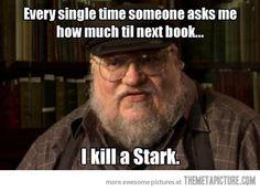 Fuuuuuck! Stop asking, people! If we're not careful he'll kill Arya, or WORSE Jon. (Does Jon count? Yeah, Jon counts. Don't kill Jon George!)