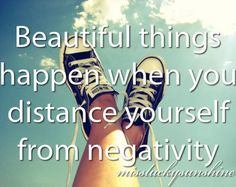 Beautiful things happen when you distance yourself from negativity.