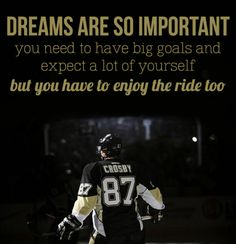 Dreams are so important. You need to have big goals and expect a lot of yourself but you have to enjoy the ride too.  Sidney Crosby, Pittsburgh Penguins