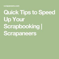 Quick Tips to Speed Up Your Scrapbooking   Scrapaneers
