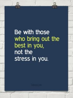 Be with those that bring out the best in you