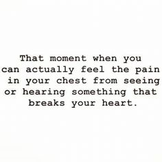 That moment when you can actually feel the pain in your CHEST from seeing or hearing something that breaks your heart. #quotes