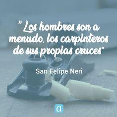 ''Los hombres son a menudo, los carpinteros de sus propias cruces'', San Felipe Neri. Love Life, My Love, Desiderata, Wisdom Quotes, Freedom, Religion, Mindfulness, Sayings, Proverbs
