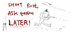 Shoot First, Ask Questions Later!