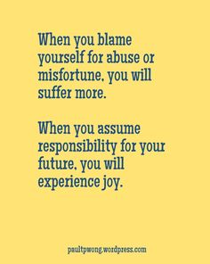 When you blame yourself for abuse or misfortune, you will suffer more. When you assume responsibility for your future, you will experience joy.