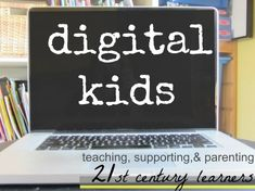 our digital kids: teaching, supporting, and parenting 21st century learners a series from Teach Mama