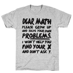 Our t-shirts are made from preshrunk cotton and a heathered tri-blend fabric. Original art on men's, women's and kid's tees. All shirts printed in the USA. Dear math, please grow up and solve you Quote Tshirts, Funny Shirt Sayings, Shirts With Sayings, Funny Tshirts, Funny Quotes, Meme Shirts, Sarcastic Shirts, Sarcastic Jokes, Thing 1
