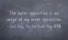 The outer opposition is an image of my inner opposition. ~Carl Jung, The Red Book, Page 279.