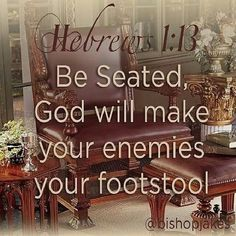 Be seated, God will make your enemies your footstool. Hebrews 1:13