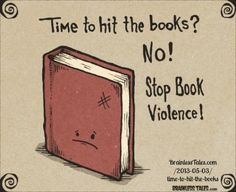 Time to hit the books? NO! Stop Book Violence!  © Marcus,  Brainless Tales.   ... Respect people, Respect copyright. Credit the artist. Link directly to the artist's website.   COPYRIGHT LAW REQUIREMENTS: http://pinterest.com/pin/86975836525792650/  HOW TO FIND the ORIGINAL WEB SITE of an image: http://pinterest.com/pin/86975836525507659/