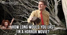 How Long Would You Last In A Horror Movie? * You would last 73 minutes in a horror movie, you are the Hero's Significant Other. * It's just you and your boo left, running for your lives. How romantic would if be if you both made it out together? Unfortunately, you trip over a root in the woods and sprain your ankle. The villain grabs you out of nowhere, giving your sweetie time to escape.