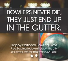 BOWLERS NEVER DIE. They just end up in the Gutter. Happy National Bowling Day! 8.11. Free Bowling.