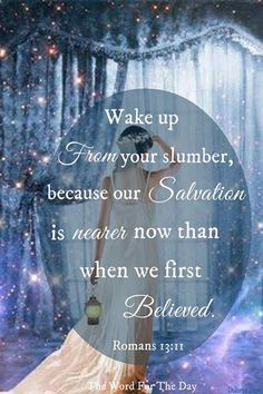 Wake up from you slumber, because our salvation is nearer now than when we first believed.  Romans 13:11