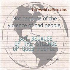 The world suffers a lot. Not because of the violence of bad people but because of the silence of good people. ~Napoleon  Inspiring #rhonnadesigns