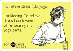 To relieve stress I do yoga. Just kidding. To relieve stress I drink wine while wearing my yoga pants.