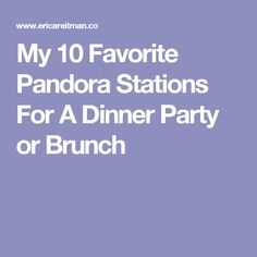 My 10 Favorite Pandora Stations For A Dinner Party or Brunch