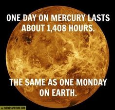 One day on Mercury... <- we could be on mercury where it is always Monday and never the weekend. Or always winter and never Christmas.