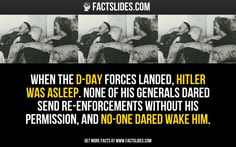 When the D-Day forces landed, Hitler was asleep. None of his generals dared send re-enforcements without his permission, and no-one dared wake him.