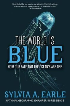 The World Is Blue: How Our Fate and the Ocean's Are One by Silvia Earle