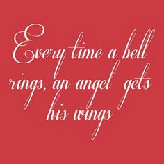 """Every time a bell rings, an angel gets his wings."" ~ It's A Wonderful Life"