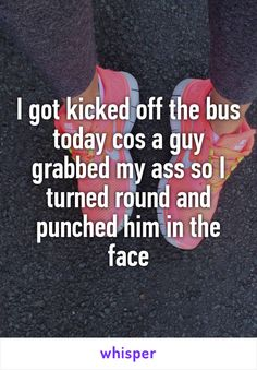 I got kicked off the bus today cos a guy grabbed my ass so I turned round and punched him in the face
