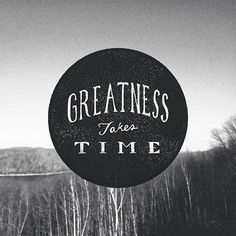 Greatness takes time | Inspirational Quotes. Dennis Lambert, DDS, pediatric dentist in Mason & Cincinnati, OH @ www.cincykidsteeth.com