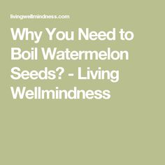 Why You Need to Boil Watermelon Seeds? - Living Wellmindness