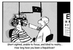 Short sighted, unable to focus, and blind to reality. How long have you been a Republican?