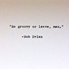 """Be groovy or leave, man."" - Bob Dylan"