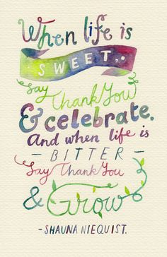 When life is sweet.. say Thank You celebrate. And when life is bitter say Thank You grow. ~ Shauna Niequist