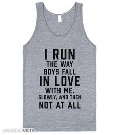 I run the way boys fall in love with me. Slowly, and then not at all. Printed on American Apparel Unisex Tank