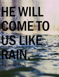 KJV: Hosea 6:3Then shall we know, if we follow on to know the LORD: his going forth is prepared as the morning; and he shall come unto us as the rain, as the latter and former rain unto the earth.