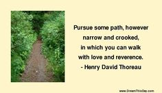 Pursue some path, however narrow and crooked, in which you can walk with love and reverence. -Henry David Thoreau http://abouthenrydavidthoreau.com/?p=67