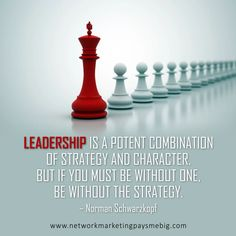 Leadership is a potent combination of strategy and character. But if you must be without one, be without the strategy. –Norman Schwarzkopf http://www.networkmarketingpaysmebig.com/