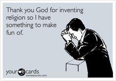 Thank you God for inventing religion so I have something to make fun of.